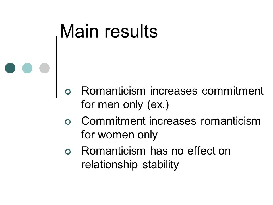Main results Romanticism increases commitment for men only (ex.) Commitment increases romanticism for women only Romanticism has no effect on relationship stability