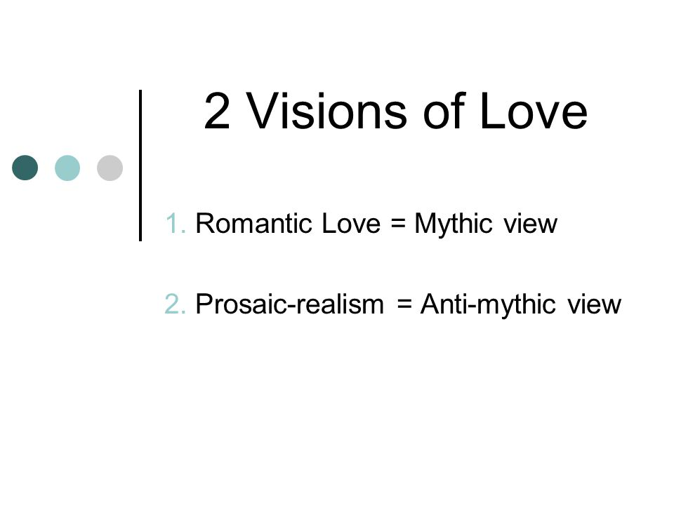 2 Visions of Love 1. Romantic Love = Mythic view 2. Prosaic-realism = Anti-mythic view