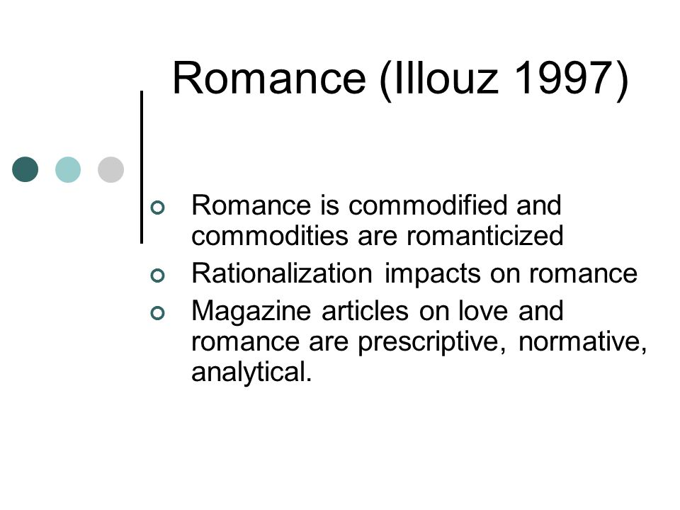 Romance (Illouz 1997) Romance is commodified and commodities are romanticized Rationalization impacts on romance Magazine articles on love and romance are prescriptive, normative, analytical.