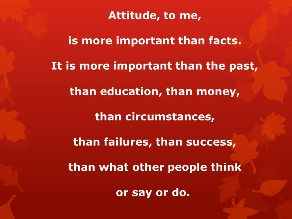 Attitude, to me, is more important than facts.