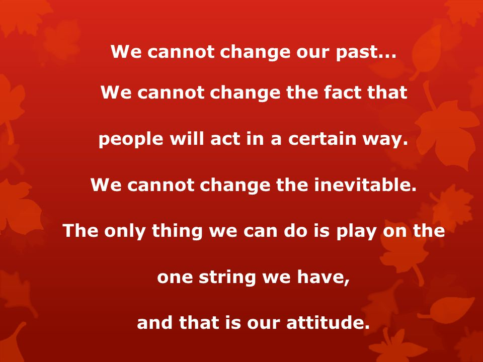 We cannot change our past... We cannot change the fact that people will act in a certain way.