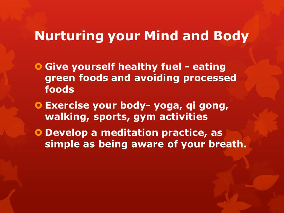 Nurturing your Mind and Body Give yourself healthy fuel - eating green foods and avoiding processed foods Exercise your body- yoga, qi gong, walking, sports, gym activities Develop a meditation practice, as simple as being aware of your breath.