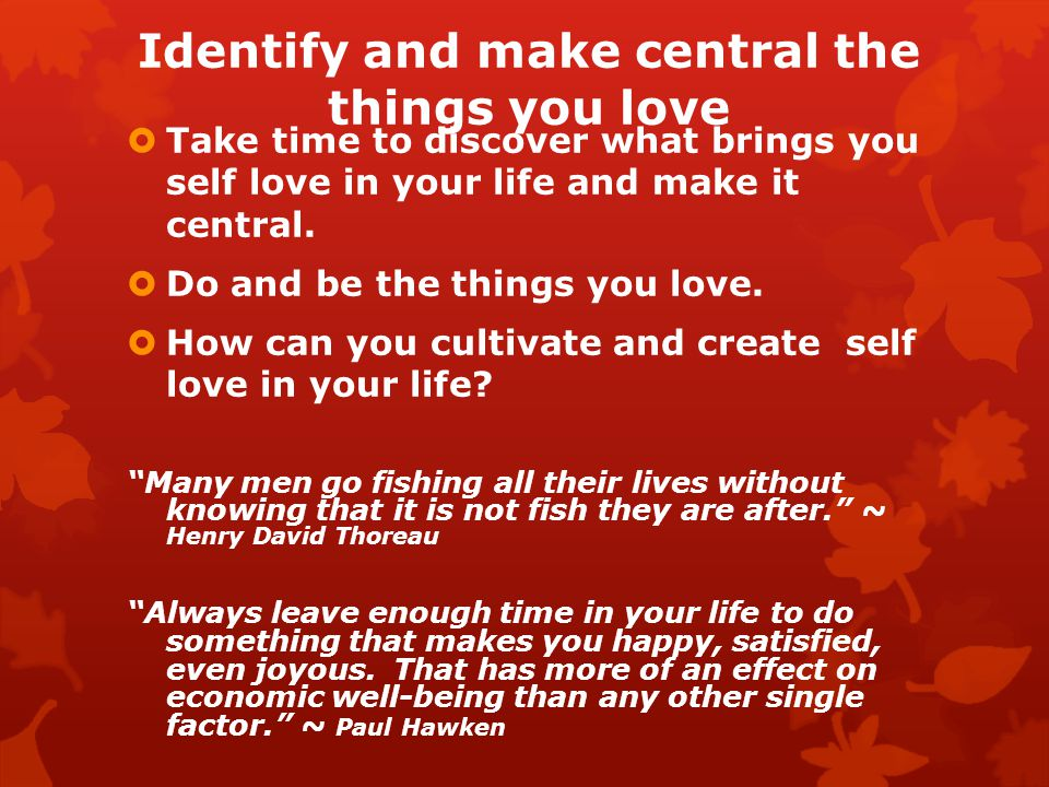 Identify and make central the things you love Take time to discover what brings you self love in your life and make it central.