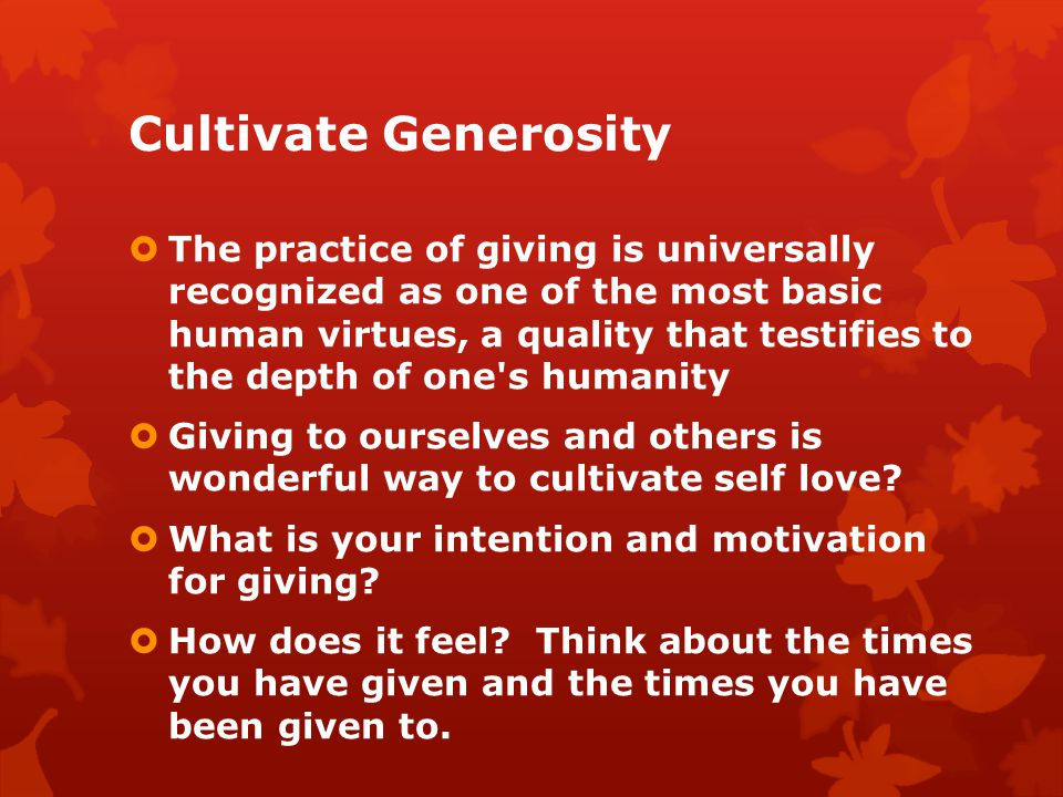 Cultivate Generosity The practice of giving is universally recognized as one of the most basic human virtues, a quality that testifies to the depth of one s humanity Giving to ourselves and others is wonderful way to cultivate self love.