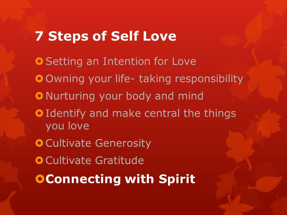 7 Steps of Self Love Setting an Intention for Love Owning your life- taking responsibility Nurturing your body and mind Identify and make central the things you love Cultivate Generosity Cultivate Gratitude Connecting with Spirit