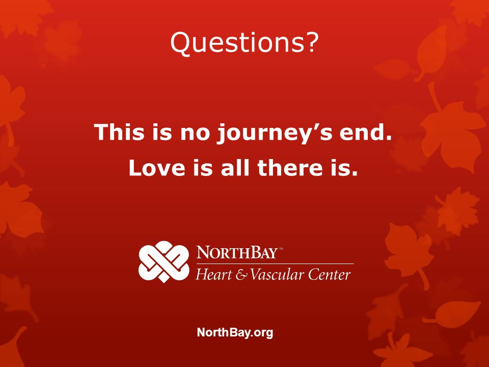 Questions This is no journeys end. Love is all there is. NorthBay.org