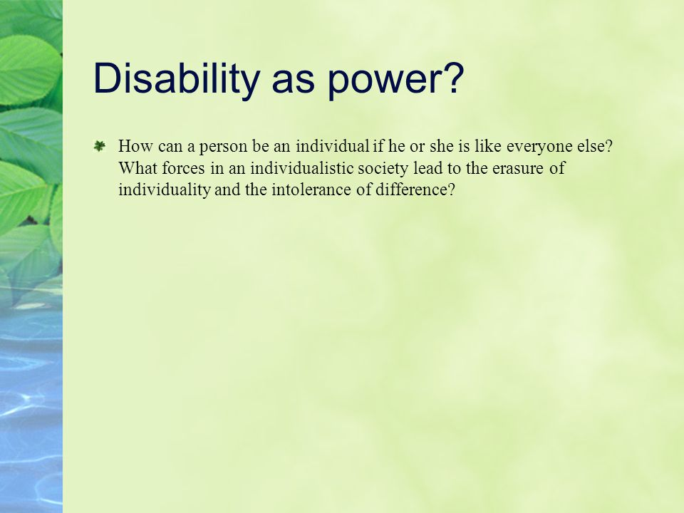 Disability as power. How can a person be an individual if he or she is like everyone else.