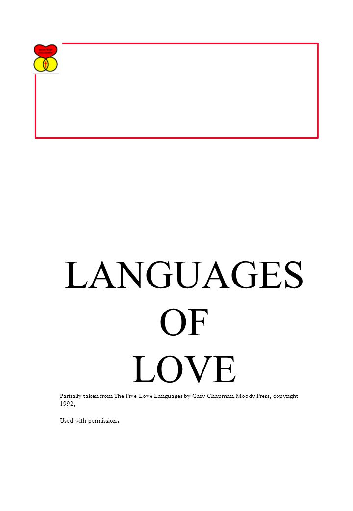 LANGUAGES OF LOVE Partially taken from The Five Love Languages by Gary Chapman, Moody Press, copyright 1992, Used with permission.