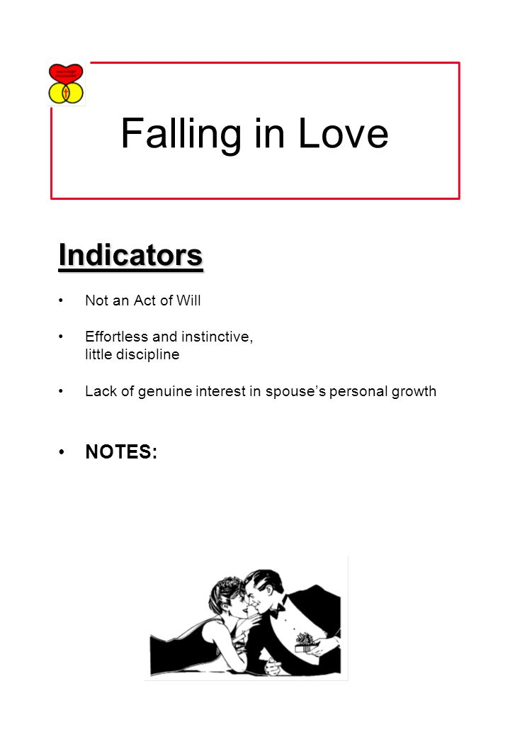 Falling in Love Indicators Not an Act of Will Effortless and instinctive, little discipline Lack of genuine interest in spouses personal growth NOTES: