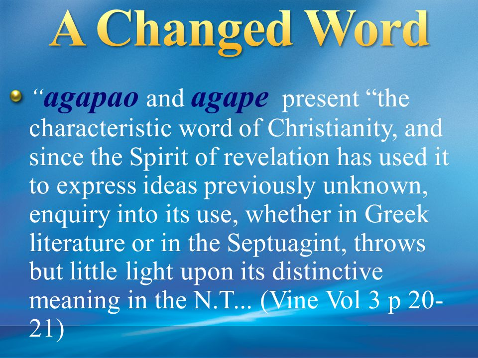 agapao and agape present the characteristic word of Christianity, and since the Spirit of revelation has used it to express ideas previously unknown, enquiry into its use, whether in Greek literature or in the Septuagint, throws but little light upon its distinctive meaning in the N.T...
