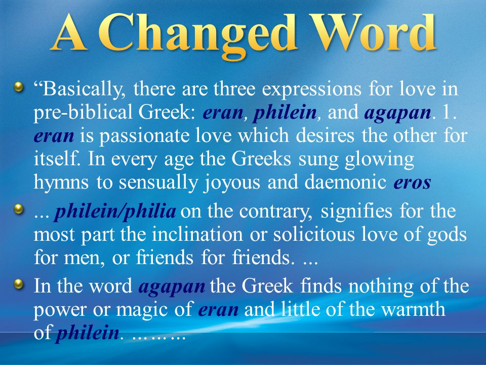 Basically, there are three expressions for love in pre-biblical Greek: eran, philein, and agapan.