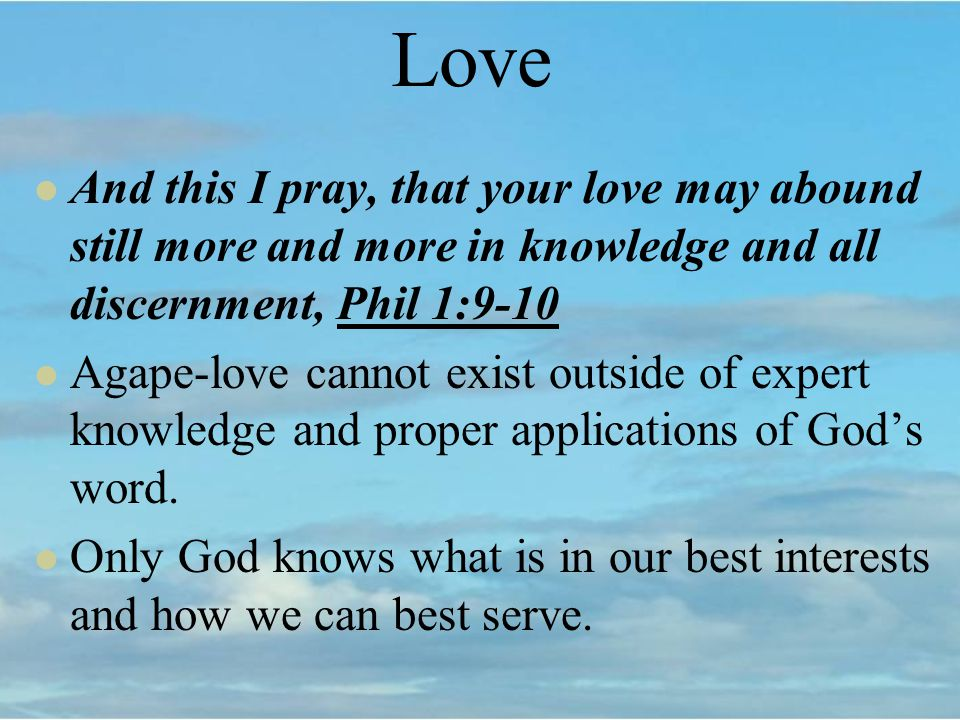 Love And this I pray, that your love may abound still more and more in knowledge and all discernment, Phil 1:9-10 Agape-love cannot exist outside of expert knowledge and proper applications of Gods word.