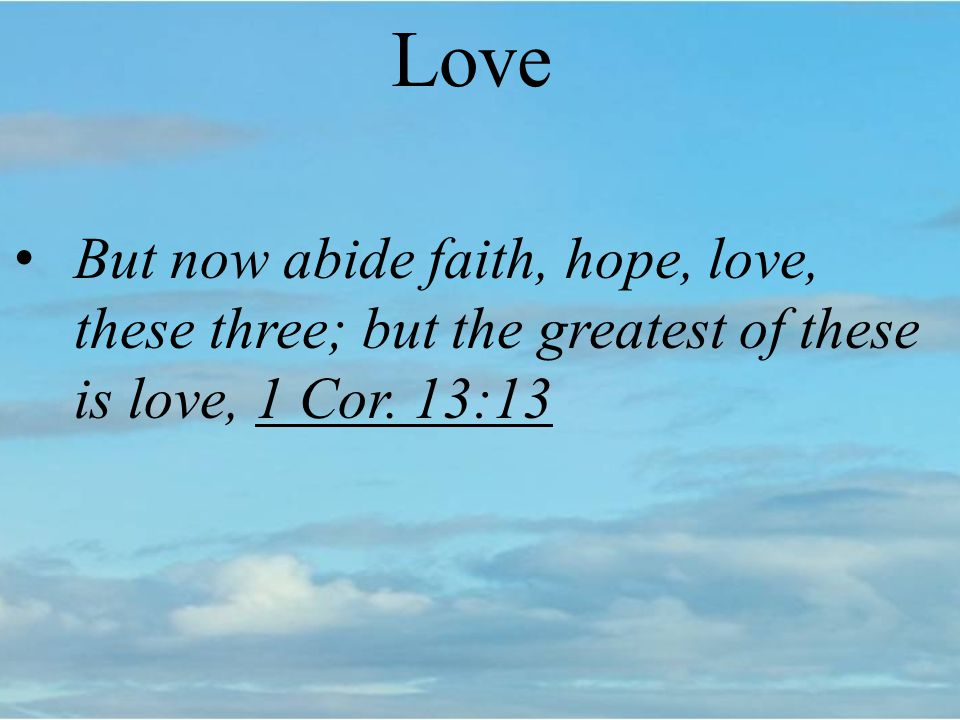 Love But now abide faith, hope, love, these three; but the greatest of these is love, 1 Cor. 13:13