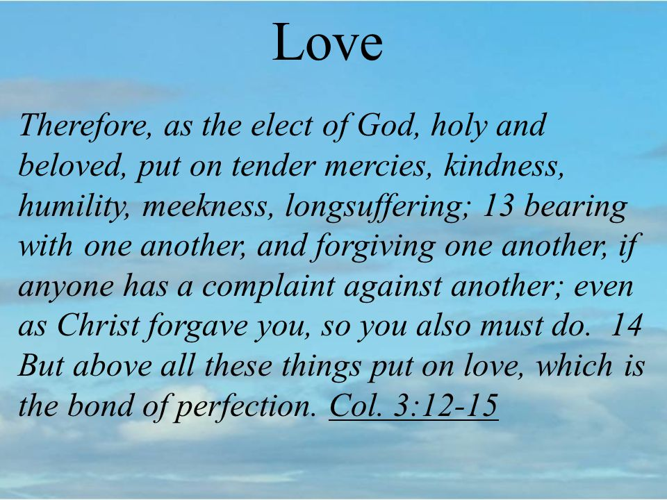 Love Therefore, as the elect of God, holy and beloved, put on tender mercies, kindness, humility, meekness, longsuffering; 13 bearing with one another, and forgiving one another, if anyone has a complaint against another; even as Christ forgave you, so you also must do.