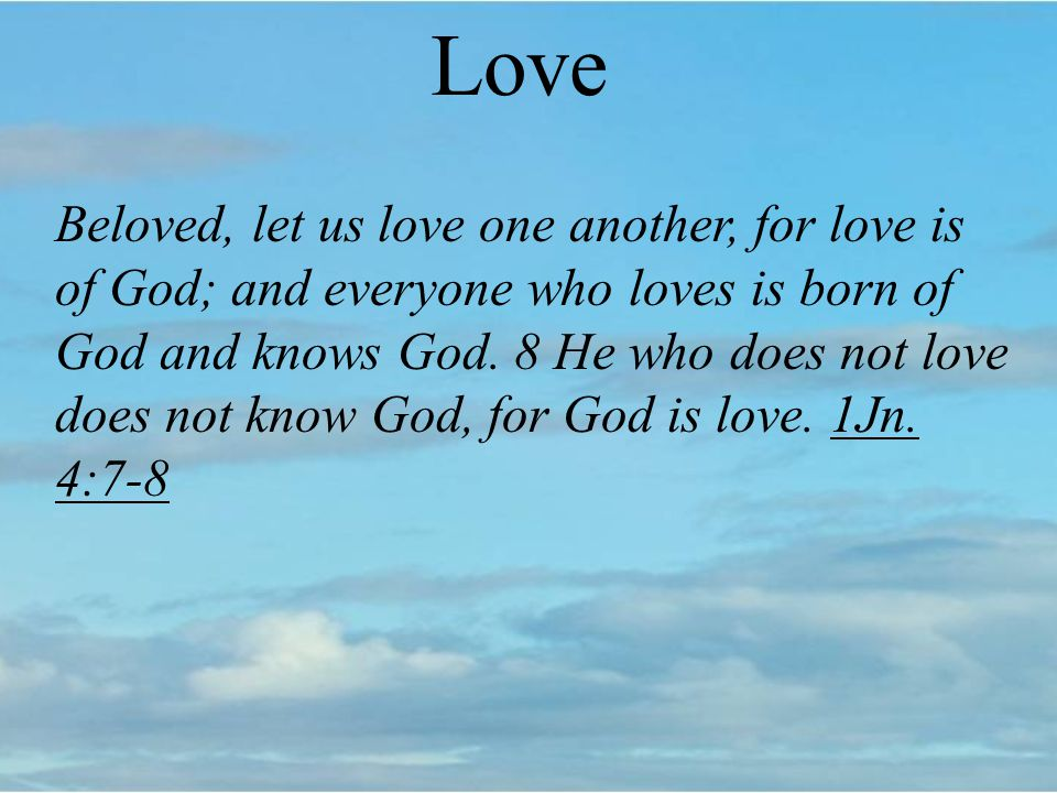 Love Beloved, let us love one another, for love is of God; and everyone who loves is born of God and knows God.