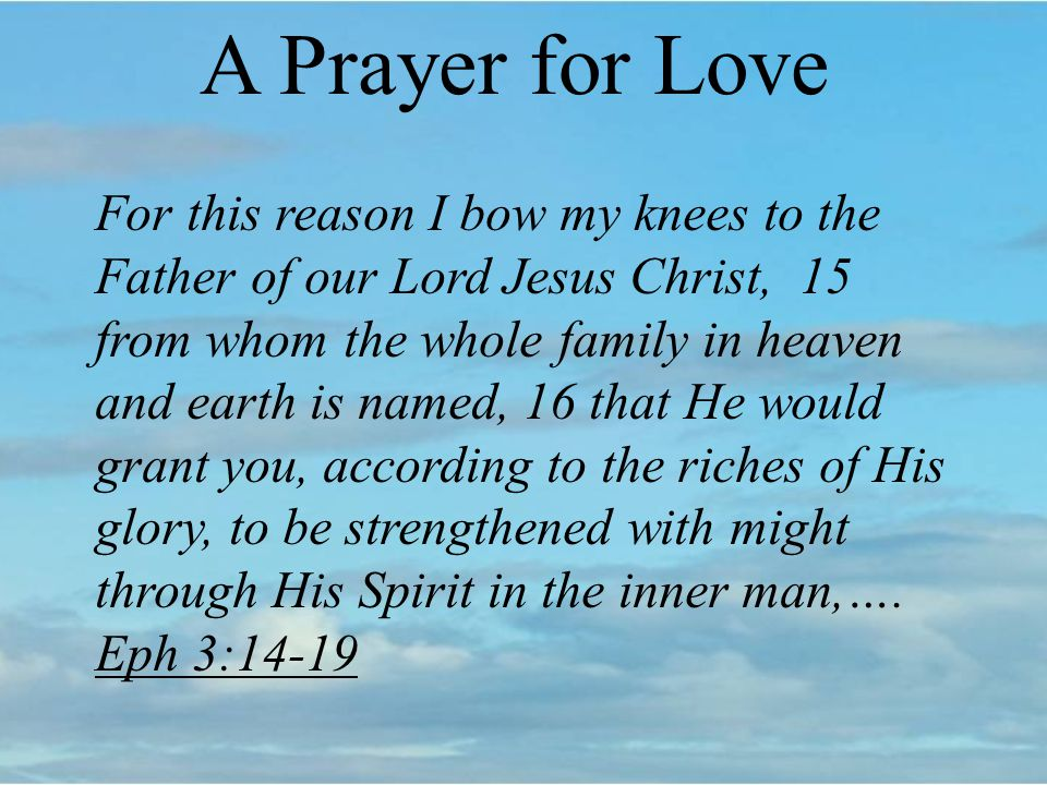 A Prayer for Love For this reason I bow my knees to the Father of our Lord Jesus Christ, 15 from whom the whole family in heaven and earth is named, 16 that He would grant you, according to the riches of His glory, to be strengthened with might through His Spirit in the inner man,….