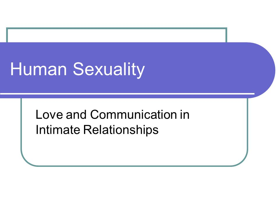 Human Sexuality Love and Communication in Intimate Relationships