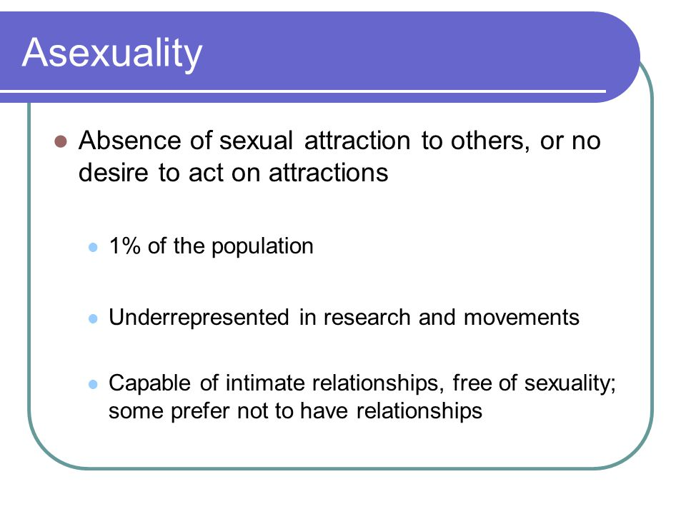 Asexuality Absence of sexual attraction to others, or no desire to act on attractions 1% of the population Underrepresented in research and movements Capable of intimate relationships, free of sexuality; some prefer not to have relationships