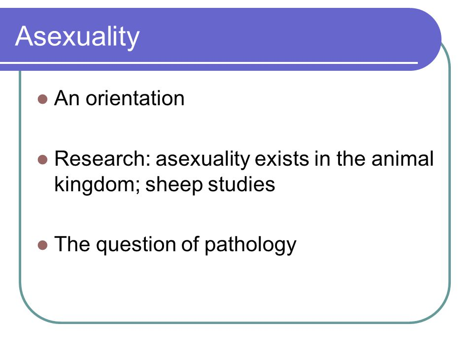 Asexuality An orientation Research: asexuality exists in the animal kingdom; sheep studies The question of pathology
