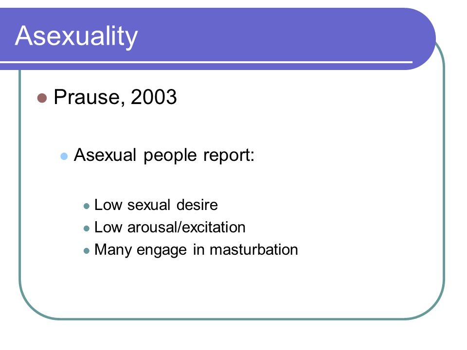 Asexuality Prause, 2003 Asexual people report: Low sexual desire Low arousal/excitation Many engage in masturbation