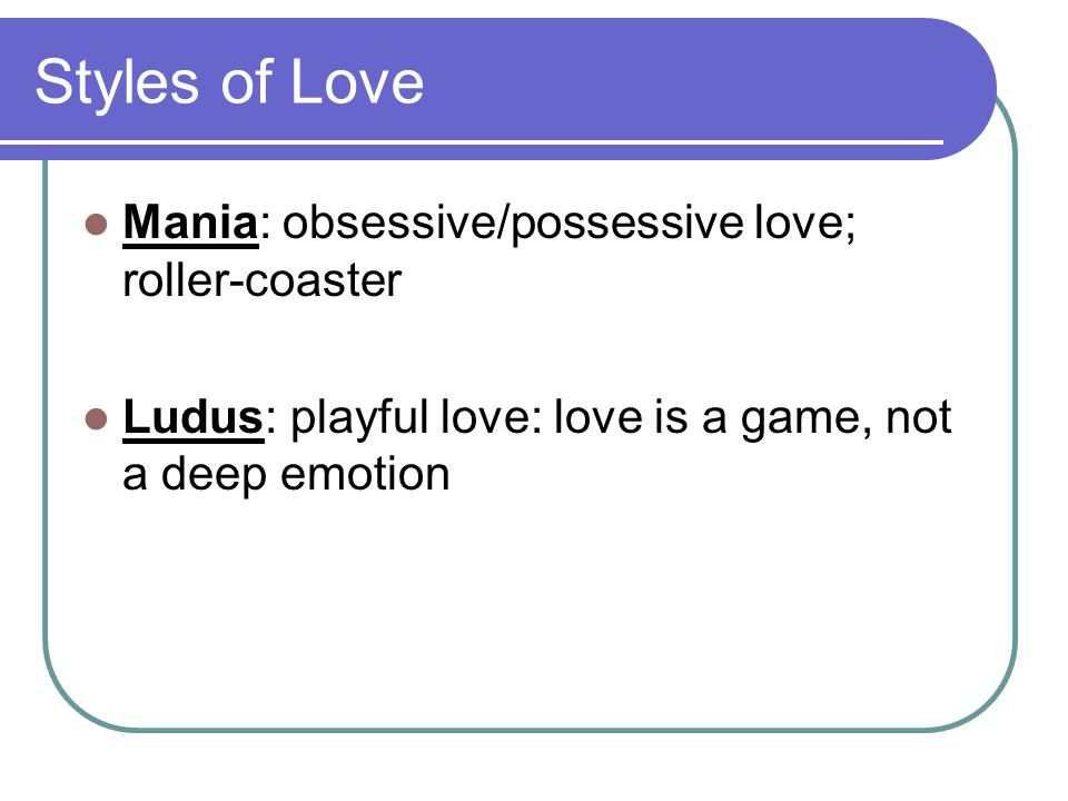 Styles of Love Mania: obsessive/possessive love; roller-coaster Ludus: playful love: love is a game, not a deep emotion