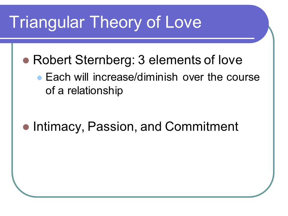 Triangular Theory of Love Robert Sternberg: 3 elements of love Each will increase/diminish over the course of a relationship Intimacy, Passion, and Commitment