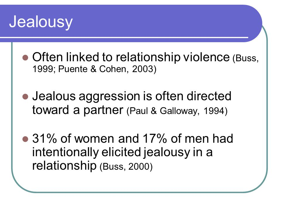 Jealousy Often linked to relationship violence (Buss, 1999; Puente & Cohen, 2003) Jealous aggression is often directed toward a partner (Paul & Galloway, 1994) 31% of women and 17% of men had intentionally elicited jealousy in a relationship (Buss, 2000)