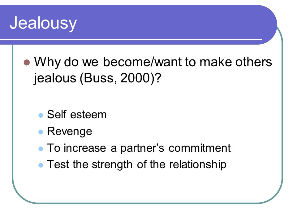 Jealousy Why do we become/want to make others jealous (Buss, 2000).