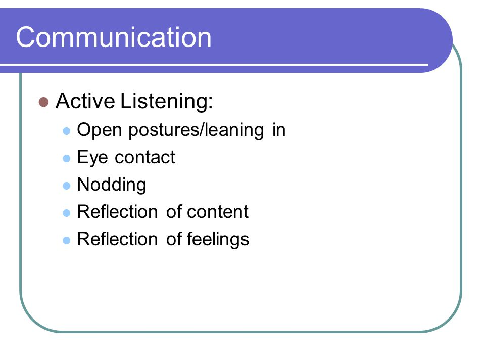 Communication Active Listening: Open postures/leaning in Eye contact Nodding Reflection of content Reflection of feelings