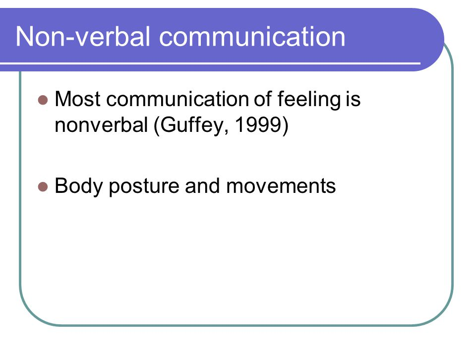 Non-verbal communication Most communication of feeling is nonverbal (Guffey, 1999) Body posture and movements