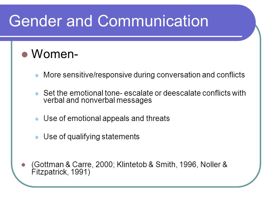 Gender and Communication Women- More sensitive/responsive during conversation and conflicts Set the emotional tone- escalate or deescalate conflicts with verbal and nonverbal messages Use of emotional appeals and threats Use of qualifying statements (Gottman & Carre, 2000; Klintetob & Smith, 1996, Noller & Fitzpatrick, 1991)