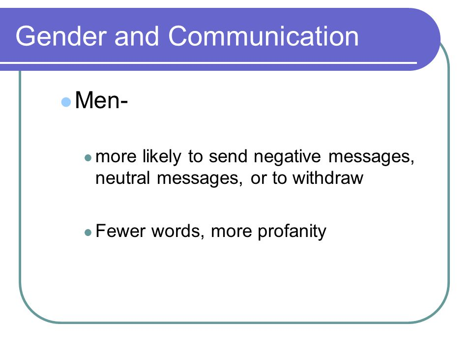 Gender and Communication Men- more likely to send negative messages, neutral messages, or to withdraw Fewer words, more profanity