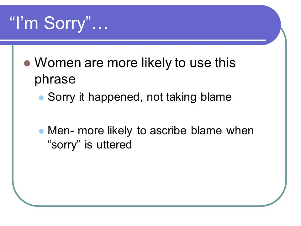 Im Sorry… Women are more likely to use this phrase Sorry it happened, not taking blame Men- more likely to ascribe blame when sorry is uttered
