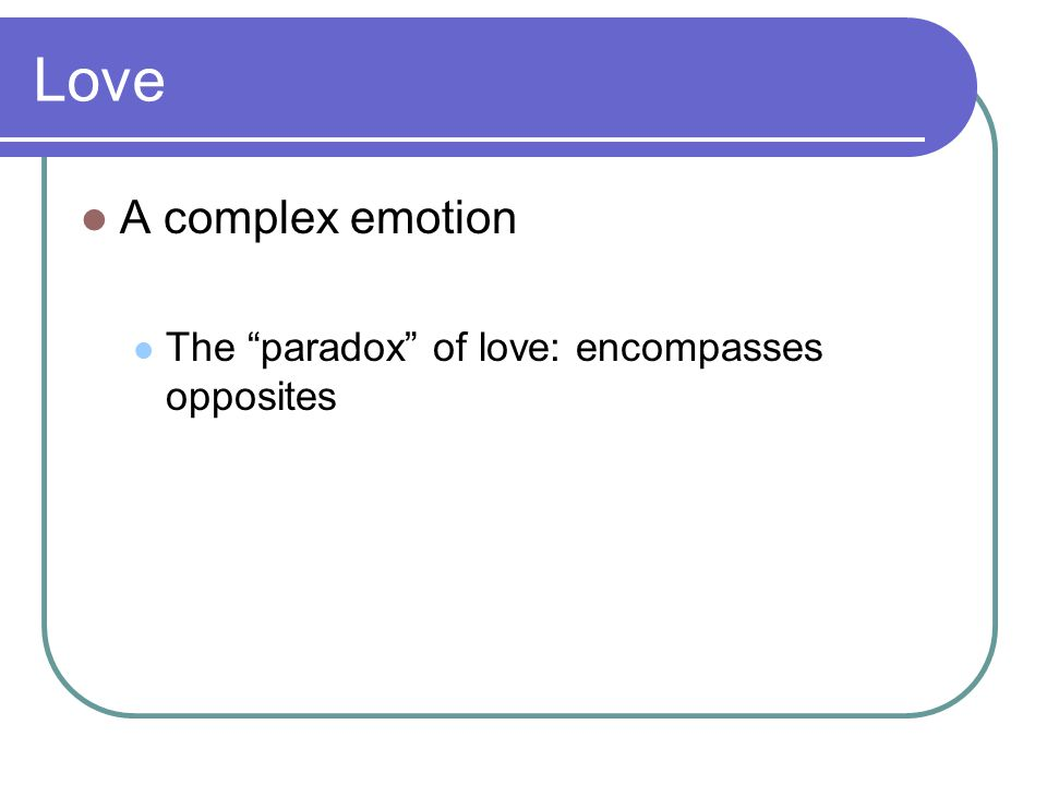 Love A complex emotion The paradox of love: encompasses opposites