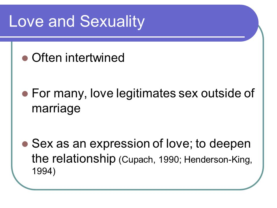Love and Sexuality Often intertwined For many, love legitimates sex outside of marriage Sex as an expression of love; to deepen the relationship (Cupach, 1990; Henderson-King, 1994)