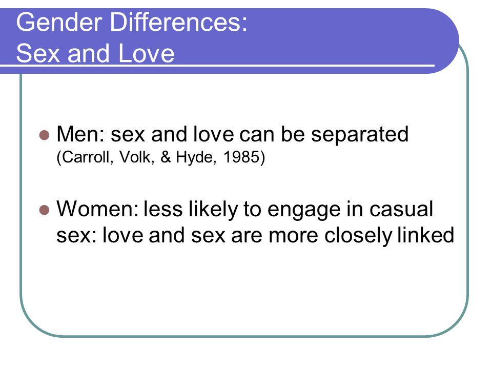 Gender Differences: Sex and Love Men: sex and love can be separated (Carroll, Volk, & Hyde, 1985) Women: less likely to engage in casual sex: love and sex are more closely linked