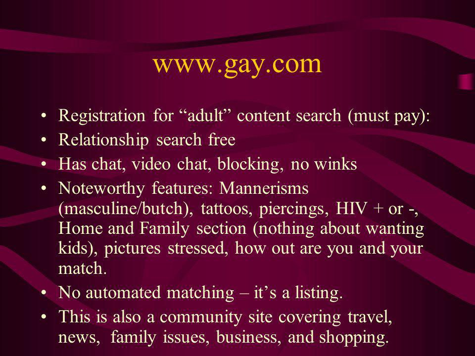 www.gay.com Registration for adult content search (must pay): Relationship search free Has chat, video chat, blocking, no winks Noteworthy features: Mannerisms (masculine/butch), tattoos, piercings, HIV + or -, Home and Family section (nothing about wanting kids), pictures stressed, how out are you and your match.