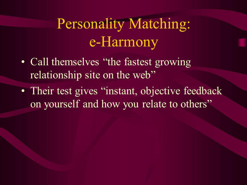 Personality Matching: e-Harmony Call themselves the fastest growing relationship site on the web Their test gives instant, objective feedback on yourself and how you relate to others