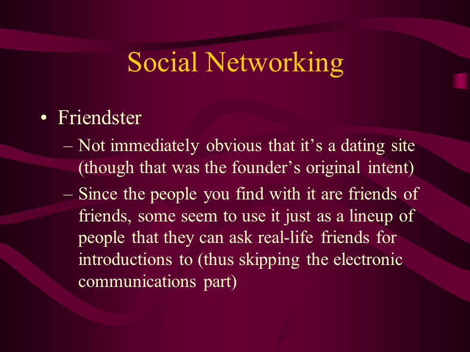 Social Networking Friendster –Not immediately obvious that its a dating site (though that was the founders original intent) –Since the people you find with it are friends of friends, some seem to use it just as a lineup of people that they can ask real-life friends for introductions to (thus skipping the electronic communications part)