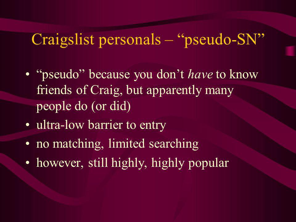 Craigslist personals – pseudo-SN pseudo because you dont have to know friends of Craig, but apparently many people do (or did) ultra-low barrier to entry no matching, limited searching however, still highly, highly popular