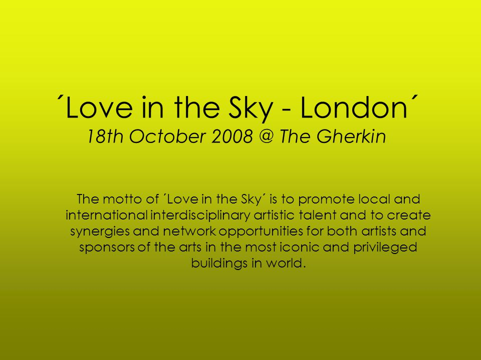 ´Love in the Sky - London´ 18th October 2008 @ The Gherkin The motto of ´Love in the Sky´ is to promote local and international interdisciplinary artistic talent and to create synergies and network opportunities for both artists and sponsors of the arts in the most iconic and privileged buildings in world.