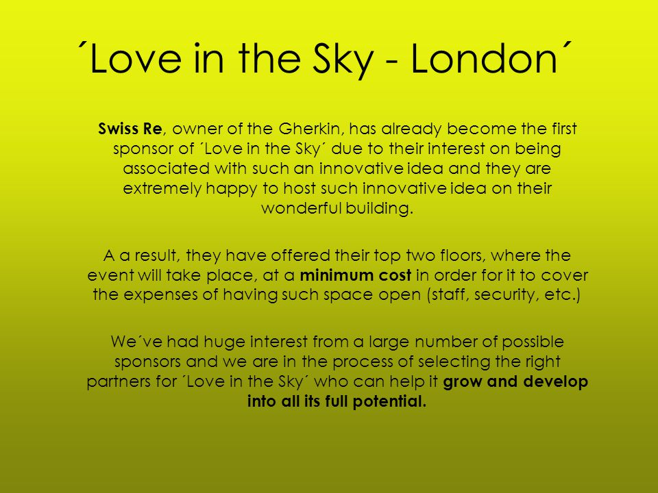 ´Love in the Sky - London´ Swiss Re, owner of the Gherkin, has already become the first sponsor of ´Love in the Sky´ due to their interest on being associated with such an innovative idea and they are extremely happy to host such innovative idea on their wonderful building.