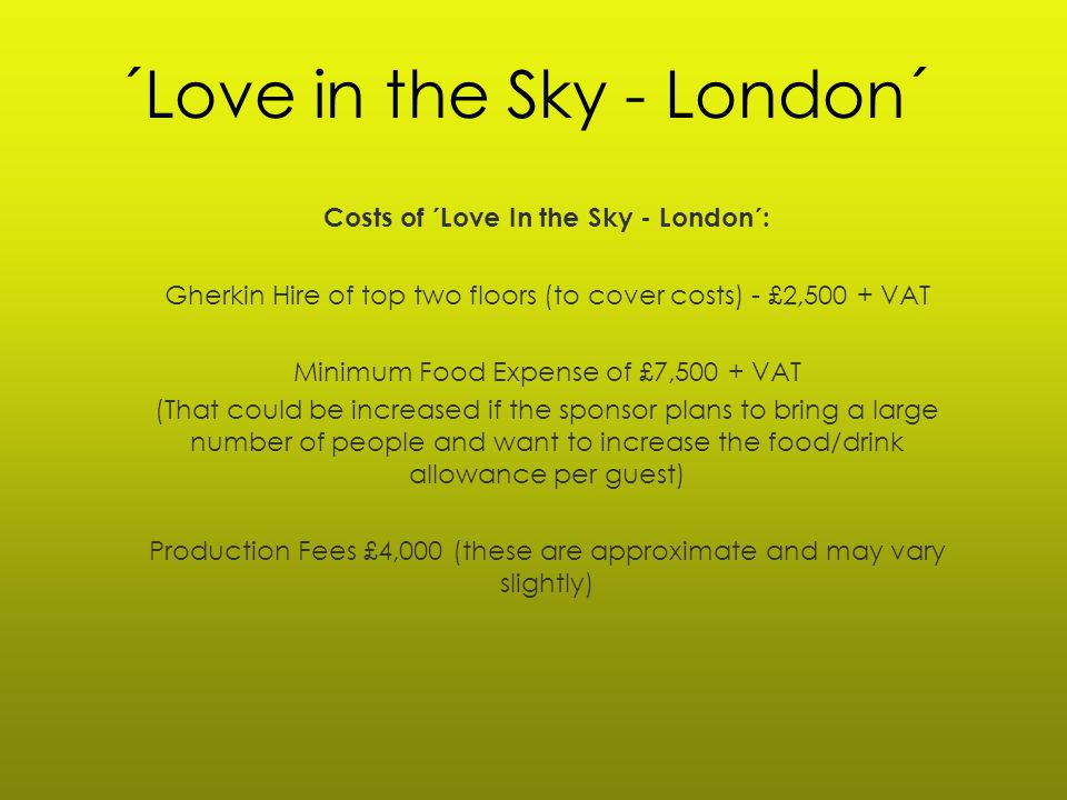 ´Love in the Sky - London´ Costs of ´Love In the Sky - London´: Gherkin Hire of top two floors (to cover costs) - £2,500 + VAT Minimum Food Expense of £7,500 + VAT (That could be increased if the sponsor plans to bring a large number of people and want to increase the food/drink allowance per guest) Production Fees £4,000 (these are approximate and may vary slightly)