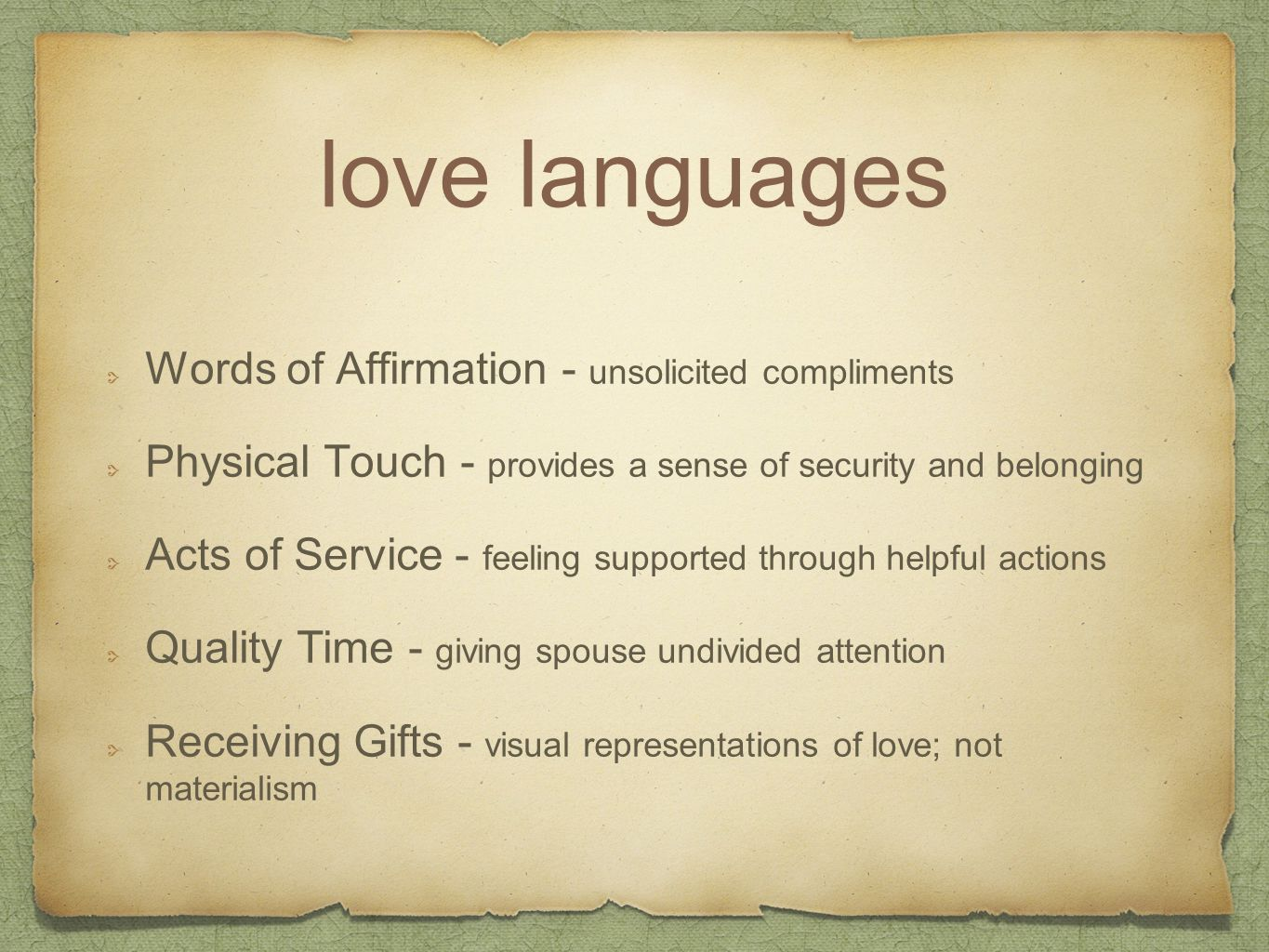 love languages Words of Affirmation - unsolicited compliments Physical Touch - provides a sense of security and belonging Acts of Service - feeling supported through helpful actions Quality Time - giving spouse undivided attention Receiving Gifts - visual representations of love; not materialism