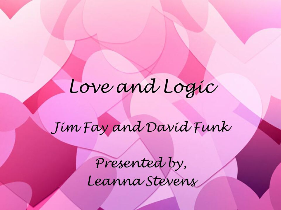 Love and Logic Jim Fay and David Funk Presented by, Leanna Stevens Jim Fay and David Funk Presented by, Leanna Stevens