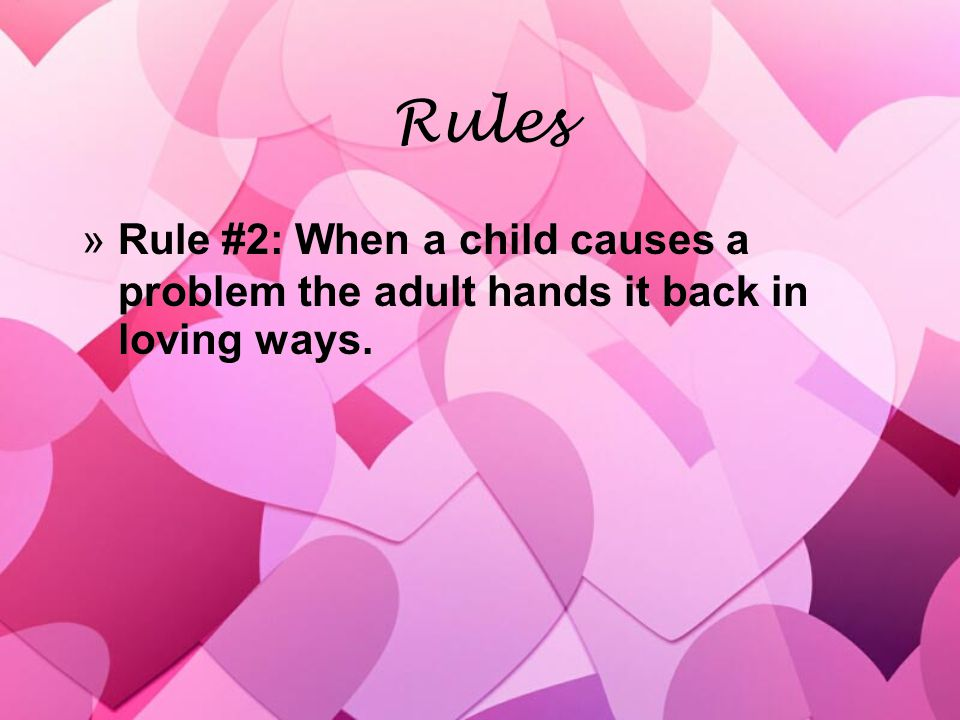 Rules »Rule #2: When a child causes a problem the adult hands it back in loving ways.