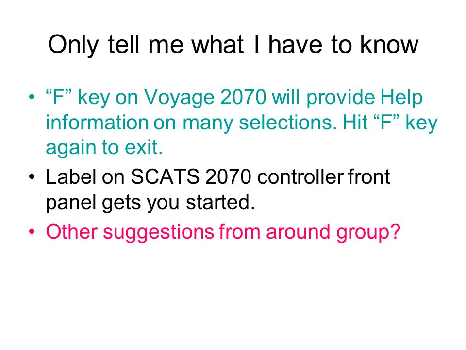 Only tell me what I have to know F key on Voyage 2070 will provide Help information on many selections.