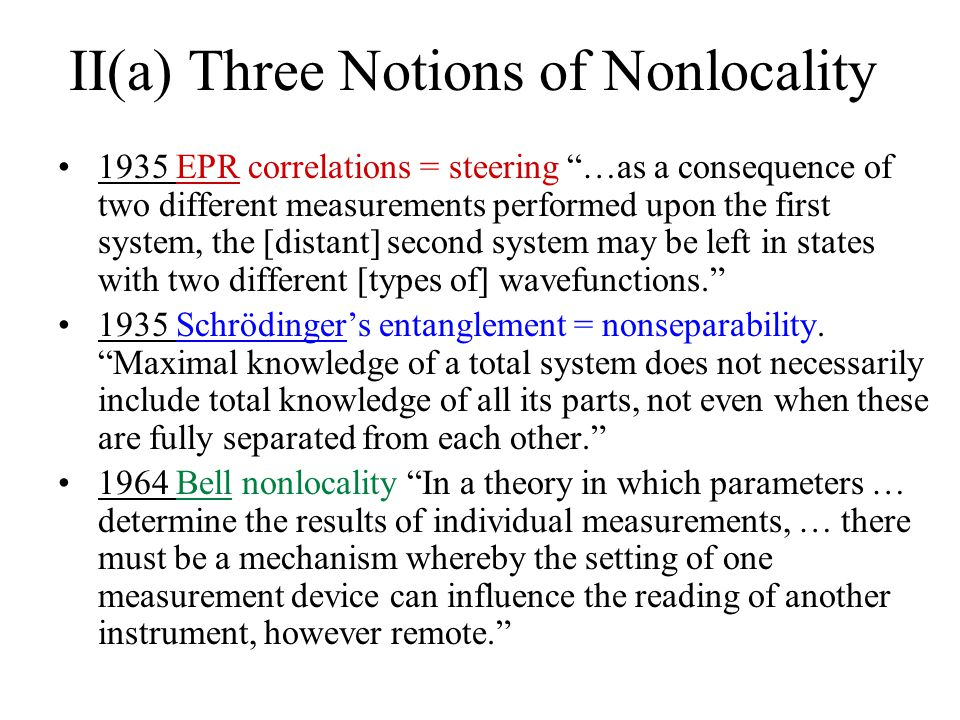 II(a) Three Notions of Nonlocality 1935 EPR correlations = steering …as a consequence of two different measurements performed upon the first system, the [distant] second system may be left in states with two different [types of] wavefunctions.