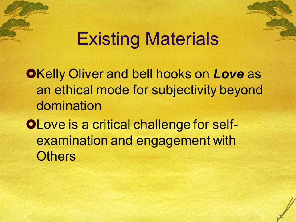 Existing Materials Kelly Oliver and bell hooks on Love as an ethical mode for subjectivity beyond domination Love is a critical challenge for self- examination and engagement with Others