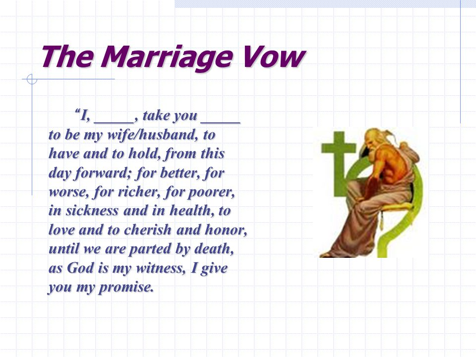 The Marriage Vow I, _____, take you _____ to be my wife/husband, to have and to hold, from this day forward; for better, for worse, for richer, for poorer, in sickness and in health, to love and to cherish and honor, until we are parted by death, as God is my witness, I give you my promise.
